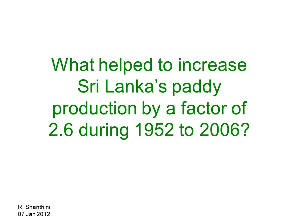 R. Shanthini 07 Jan 2012 What helped to increase Sri Lanka's paddy production by a factor of 2.6 during 1952 to 2006?