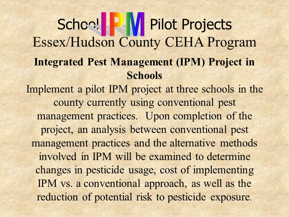 School Pilot Projects Essex/Hudson County CEHA Program Implementation: NJDEP-Pesticide Control Program (PCP) will assist in training county health officials in the fundamentals of IPM, including established minimum criteria Upon selection of participating school(s), a meeting with school officials, County staff and PCP staff will be necessary to discuss:  The scope of the IPM project  Implementation timetable to be adhered to  County officials' project responsibilities in cooperation with the participating school
