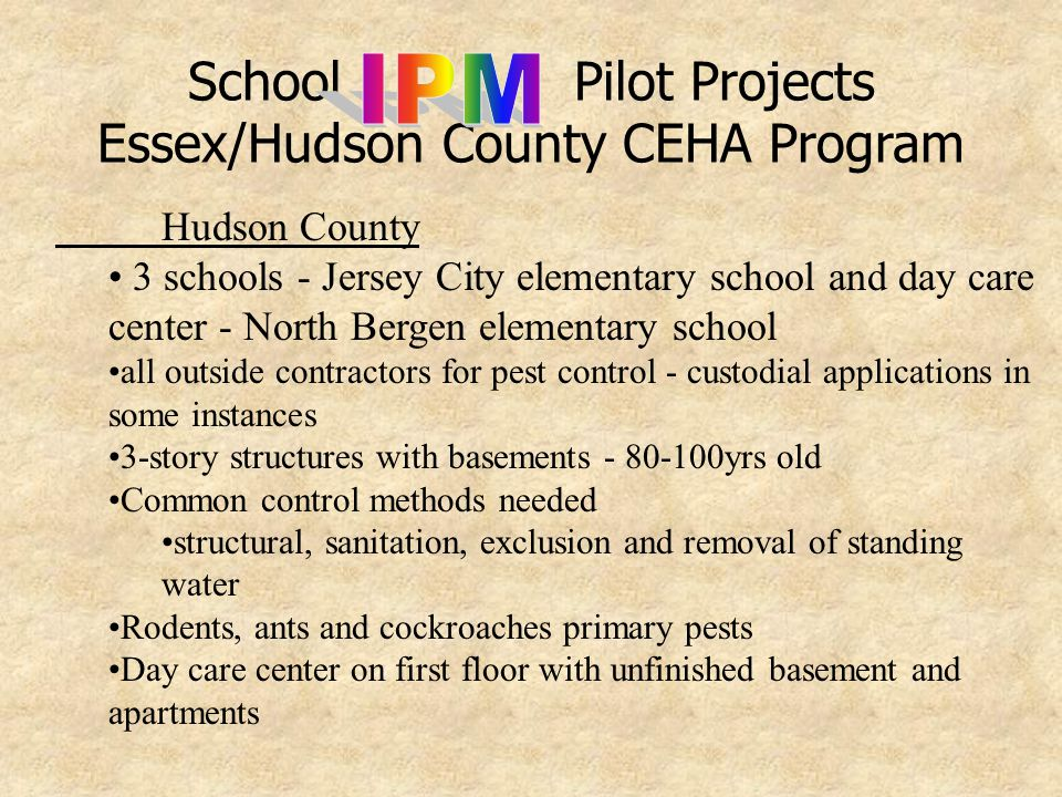 School Pilot Projects Essex/Hudson County CEHA Program Essex County 3 schools - South Orange/Maplewood School district, East Orange and Millburn all outside contractors for pest control initial visits to review previous pest control practices and review record keeping Contract bid requiring extermination service twice monthly in the entire building, each room or area, with special attention for critical areas-no deviation from this contractual requirement