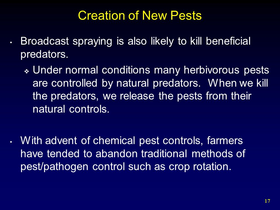 17 Creation of New Pests Broadcast spraying is also likely to kill beneficial predators.