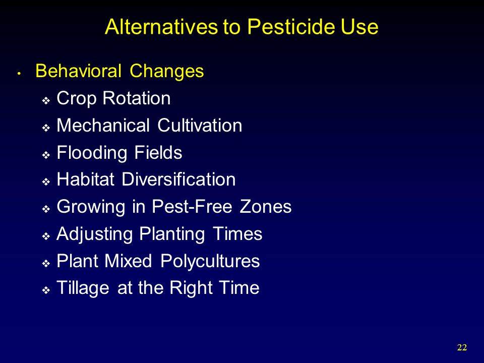 22 Alternatives to Pesticide Use Behavioral Changes  Crop Rotation  Mechanical Cultivation  Flooding Fields  Habitat Diversification  Growing in Pest-Free Zones  Adjusting Planting Times  Plant Mixed Polycultures  Tillage at the Right Time