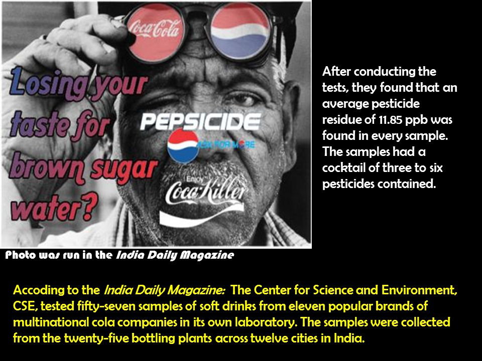 Photo was run in the India Daily Magazine Accoding to the India Daily Magazine: The Center for Science and Environment, CSE, tested fifty-seven samples of soft drinks from eleven popular brands of multinational cola companies in its own laboratory.