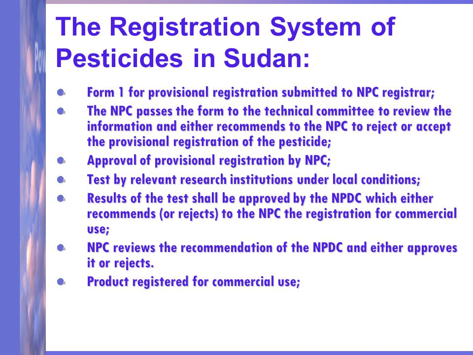 The Registration System of Pesticides in Sudan: Form 1 for provisional registration submitted to NPC registrar; The NPC passes the form to the technical committee to review the information and either recommends to the NPC to reject or accept the provisional registration of the pesticide; Approval of provisional registration by NPC; Test by relevant research institutions under local conditions; Results of the test shall be approved by the NPDC which either recommends (or rejects) to the NPC the registration for commercial use; NPC reviews the recommendation of the NPDC and either approves it or rejects.