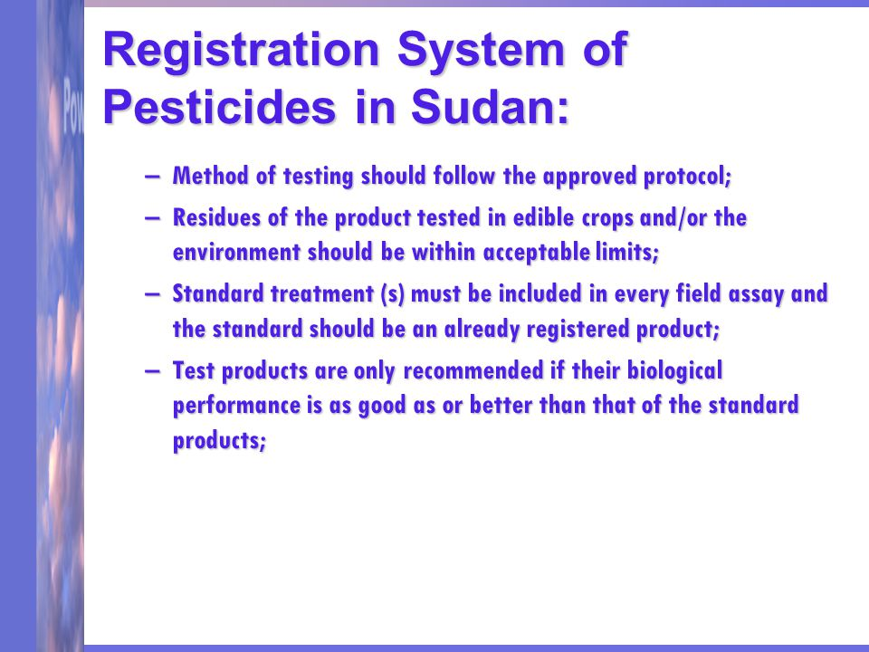 Registration System of Pesticides in Sudan: –Method of testing should follow the approved protocol; –Residues of the product tested in edible crops and/or the environment should be within acceptable limits; –Standard treatment (s) must be included in every field assay and the standard should be an already registered product; –Test products are only recommended if their biological performance is as good as or better than that of the standard products;