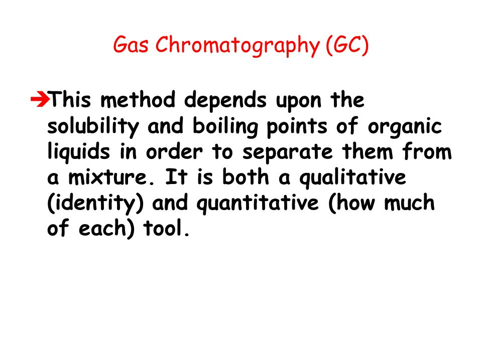 Gas Chromatography (GC)  This method depends upon the solubility and boiling points of organic liquids in order to separate them from a mixture. It i