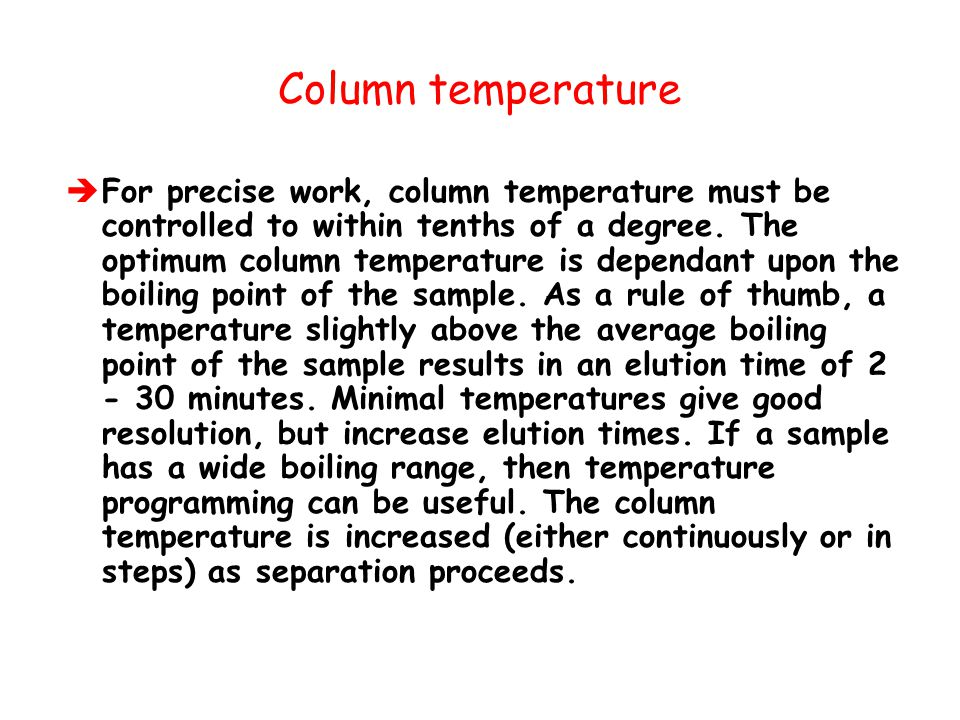 Column temperature  For precise work, column temperature must be controlled to within tenths of a degree. The optimum column temperature is dependant