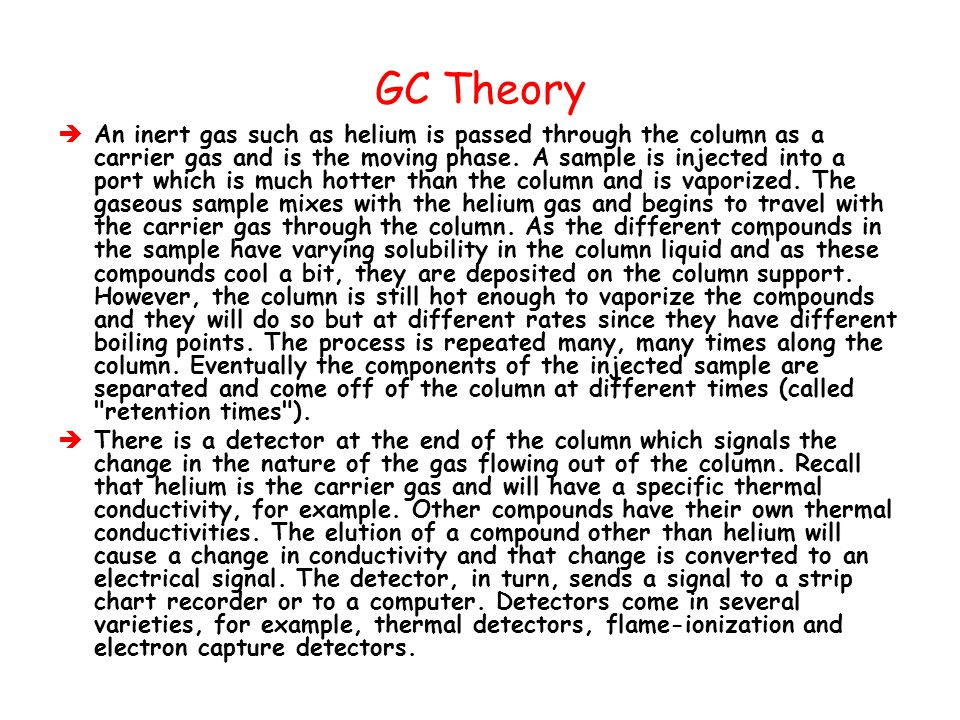 GC Theory  An inert gas such as helium is passed through the column as a carrier gas and is the moving phase. A sample is injected into a port which