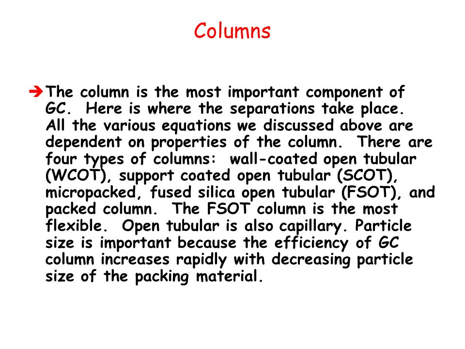 Columns  The column is the most important component of GC. Here is where the separations take place. All the various equations we discussed above are