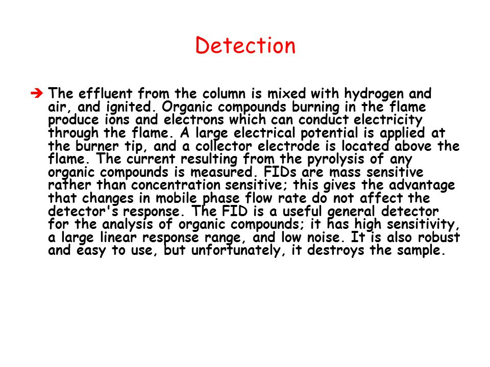 Detection  The effluent from the column is mixed with hydrogen and air, and ignited. Organic compounds burning in the flame produce ions and electron
