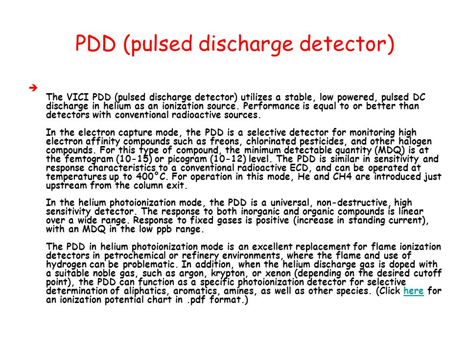 PDD (pulsed discharge detector)  The VICI PDD (pulsed discharge detector) utilizes a stable, low powered, pulsed DC discharge in helium as an ionizat