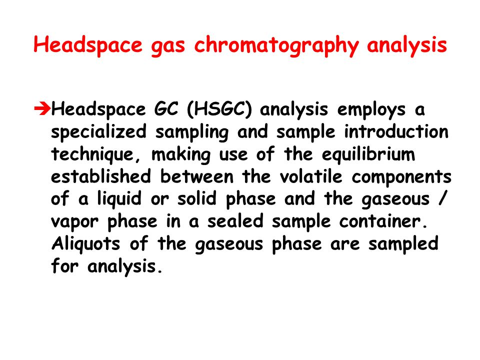 Headspace gas chromatography analysis  Headspace GC (HSGC) analysis employs a specialized sampling and sample introduction technique, making use of t