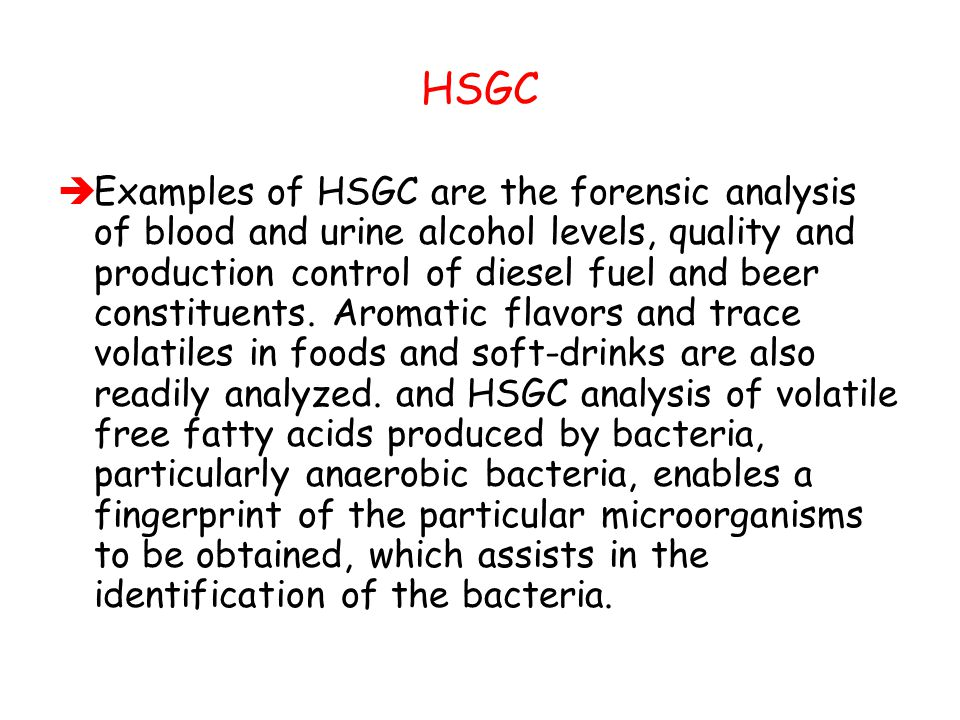 HSGC  Examples of HSGC are the forensic analysis of blood and urine alcohol levels, quality and production control of diesel fuel and beer constituen