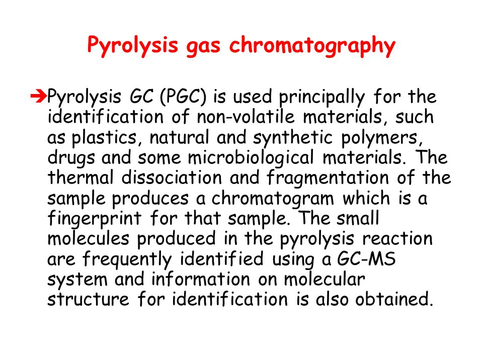 Pyrolysis gas chromatography  Pyrolysis GC (PGC) is used principally for the identification of non-volatile materials, such as plastics, natural and