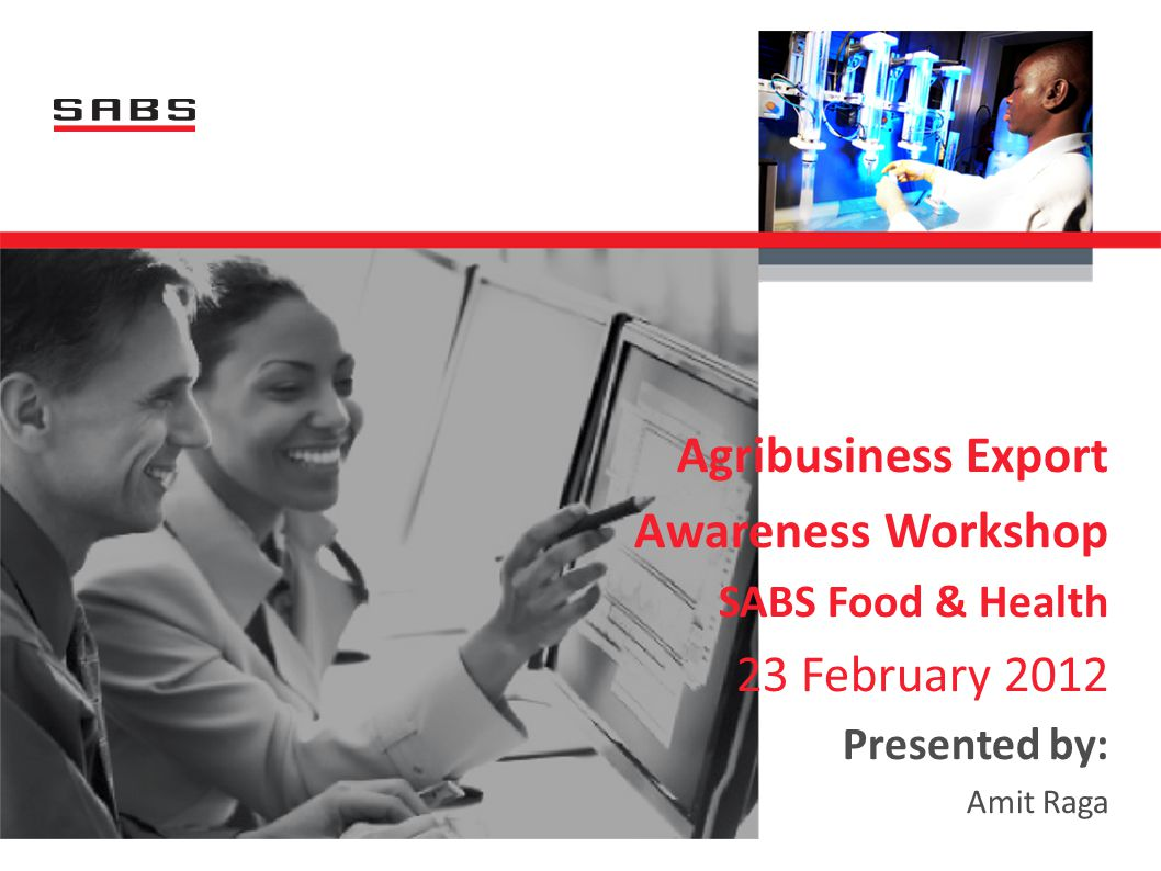 Agribusiness Export Awareness Workshop SABS Food & Health 23 February 2012 Presented by: Amit Raga