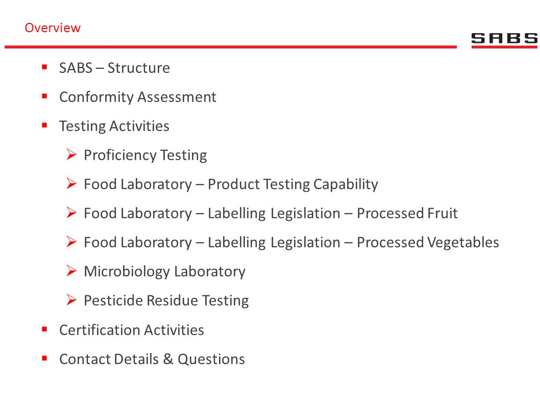 Overview  SABS – Structure  Conformity Assessment  Testing Activities  Proficiency Testing  Food Laboratory – Product Testing Capability  Food L