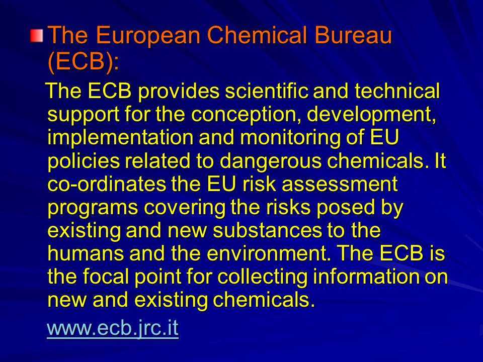 The European Chemical Bureau (ECB): The ECB provides scientific and technical support for the conception, development, implementation and monitoring of EU policies related to dangerous chemicals.