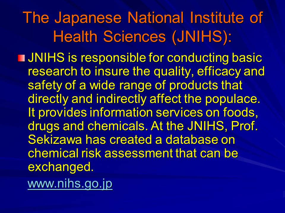 The Japanese National Institute of Health Sciences (JNIHS): JNIHS is responsible for conducting basic research to insure the quality, efficacy and safety of a wide range of products that directly and indirectly affect the populace.