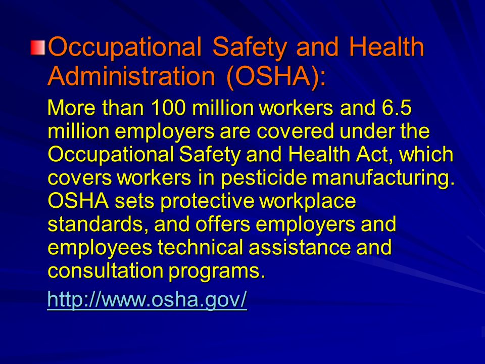 Occupational Safety and Health Administration (OSHA): More than 100 million workers and 6.5 million employers are covered under the Occupational Safety and Health Act, which covers workers in pesticide manufacturing.