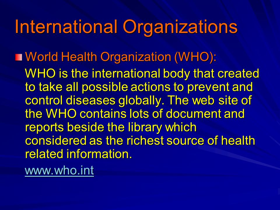 International Organizations World Health Organization (WHO): WHO is the international body that created to take all possible actions to prevent and control diseases globally.