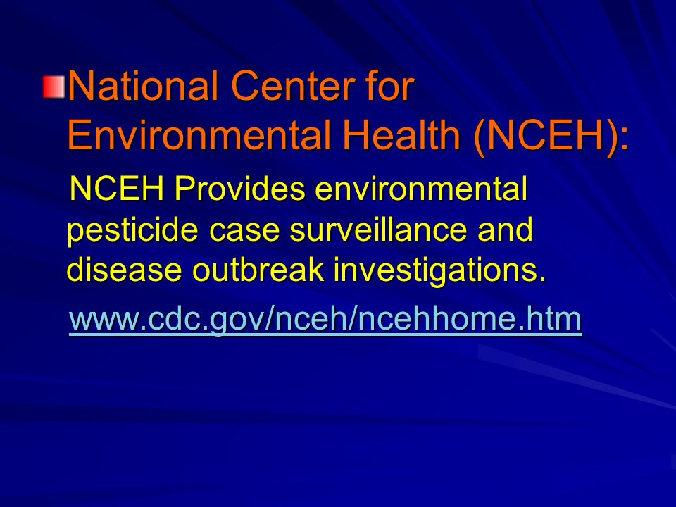 National Center for Environmental Health (NCEH): NCEH Provides environmental pesticide case surveillance and disease outbreak investigations.