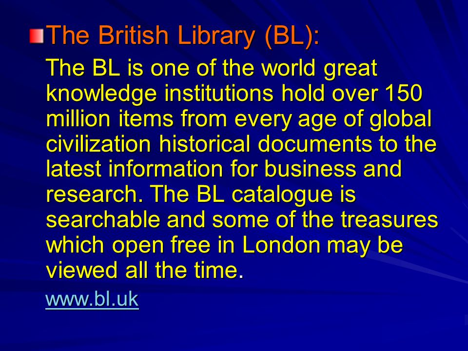 The British Library (BL): The BL is one of the world great knowledge institutions hold over 150 million items from every age of global civilization historical documents to the latest information for business and research.