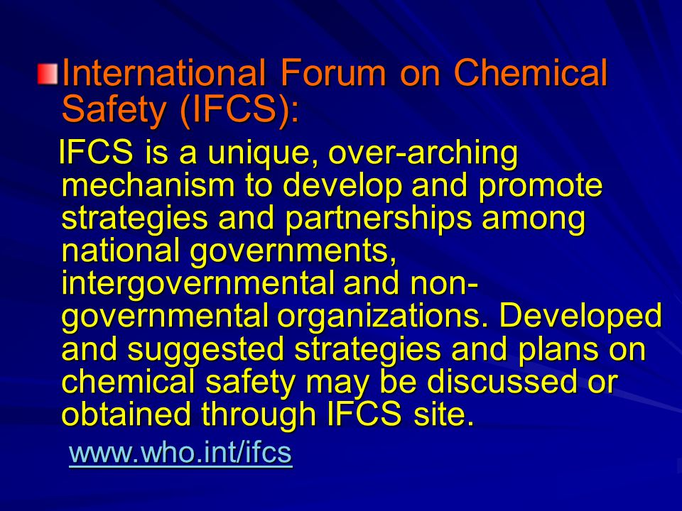 International Forum on Chemical Safety (IFCS): IFCS is a unique, over-arching mechanism to develop and promote strategies and partnerships among national governments, intergovernmental and non- governmental organizations.