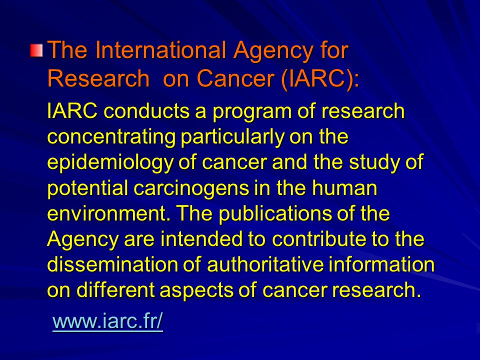 The International Agency for Research on Cancer (IARC): IARC conducts a program of research concentrating particularly on the epidemiology of cancer and the study of potential carcinogens in the human environment.