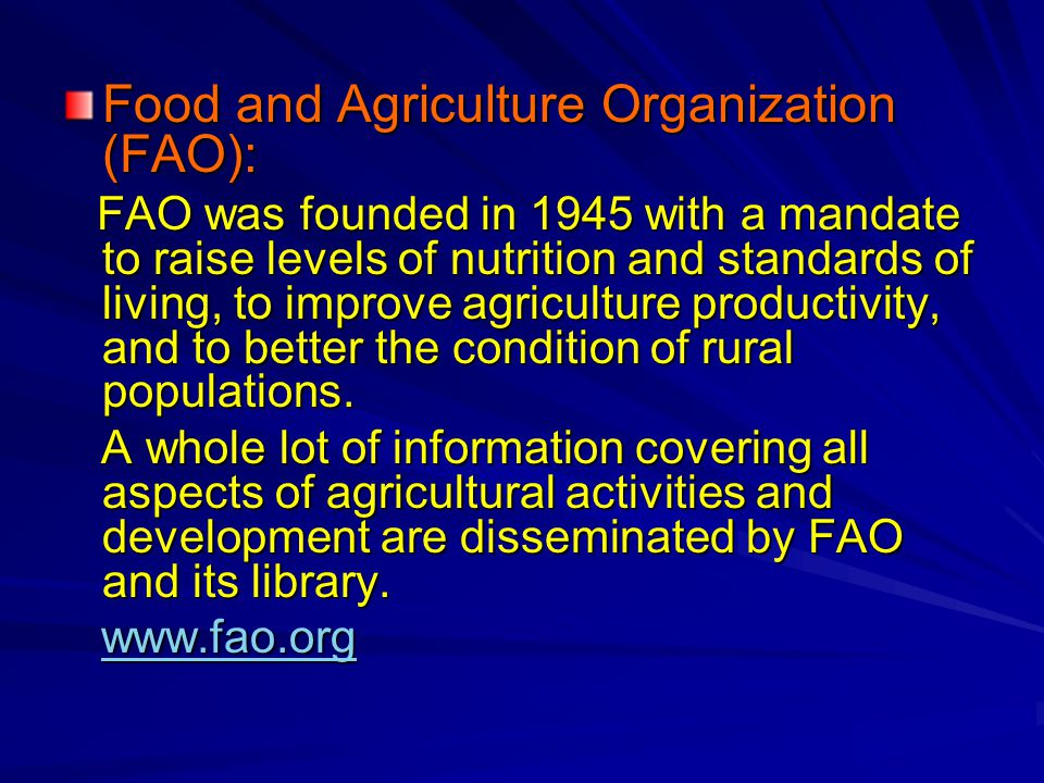 Food and Agriculture Organization (FAO): FAO was founded in 1945 with a mandate to raise levels of nutrition and standards of living, to improve agriculture productivity, and to better the condition of rural populations.