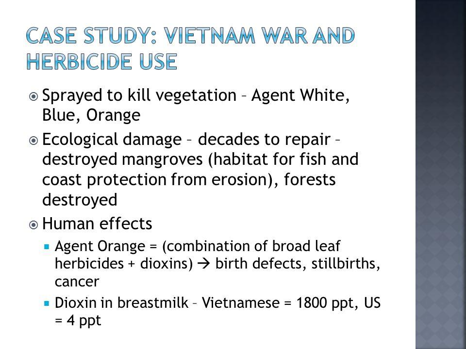  Sprayed to kill vegetation – Agent White, Blue, Orange  Ecological damage – decades to repair – destroyed mangroves (habitat for fish and coast pro