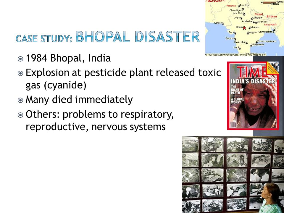  1984 Bhopal, India  Explosion at pesticide plant released toxic gas (cyanide)  Many died immediately  Others: problems to respiratory, reproductive, nervous systems