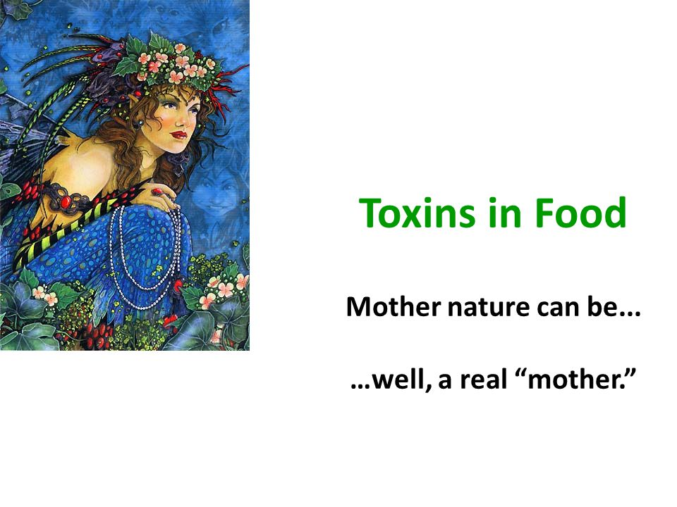 Toxins in Food Mother nature can be... …well, a real mother.