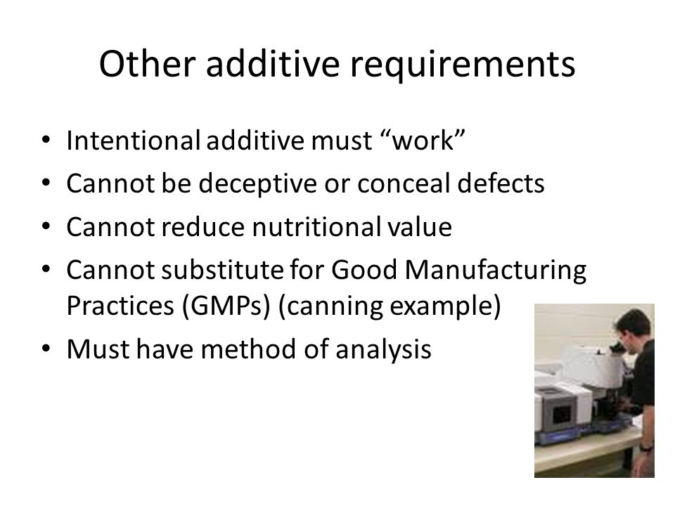 Other additive requirements Intentional additive must work Cannot be deceptive or conceal defects Cannot reduce nutritional value Cannot substitute for Good Manufacturing Practices (GMPs) (canning example) Must have method of analysis