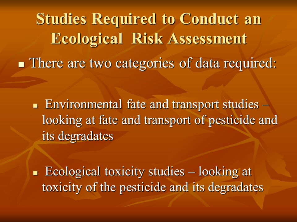 Studies Required to Conduct an Ecological Risk Assessment There are two categories of data required: There are two categories of data required: Environmental fate and transport studies – looking at fate and transport of pesticide and its degradates Environmental fate and transport studies – looking at fate and transport of pesticide and its degradates Ecological toxicity studies – looking at toxicity of the pesticide and its degradates Ecological toxicity studies – looking at toxicity of the pesticide and its degradates