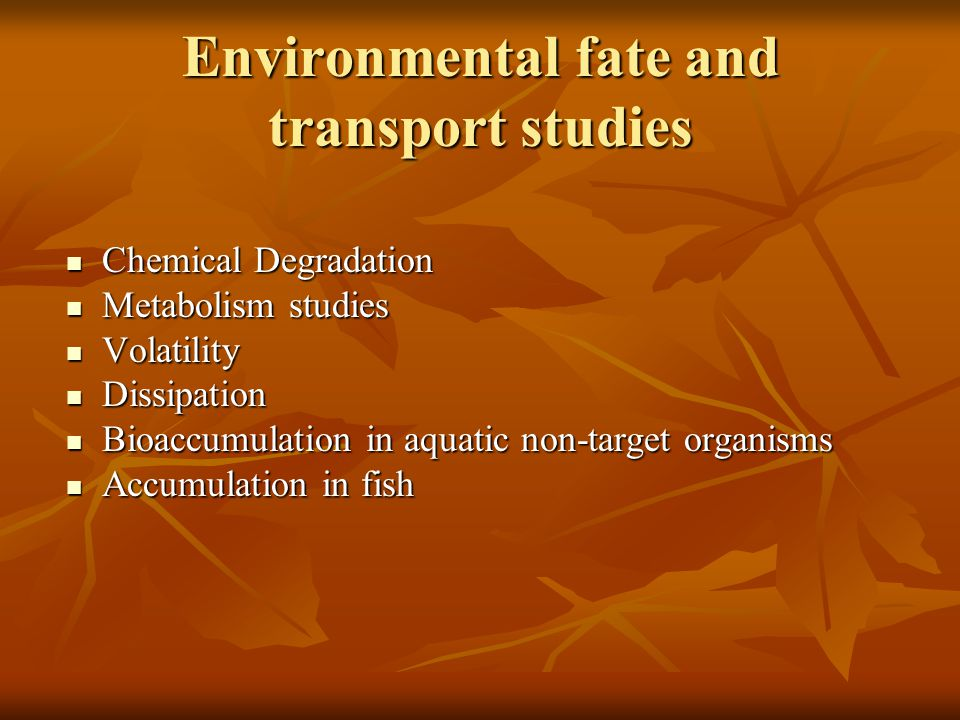 Environmental fate and transport studies Chemical Degradation Chemical Degradation Metabolism studies Metabolism studies Volatility Volatility Dissipation Dissipation Bioaccumulation in aquatic non-target organisms Bioaccumulation in aquatic non-target organisms Accumulation in fish Accumulation in fish