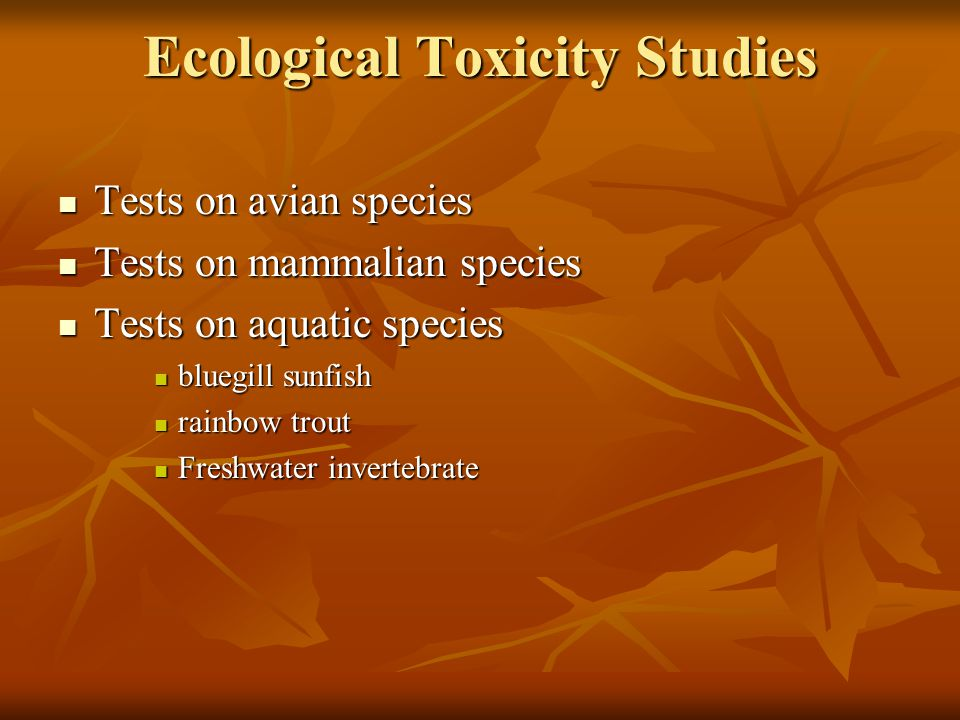 Ecological Toxicity Studies Tests on avian species Tests on avian species Tests on mammalian species Tests on mammalian species Tests on aquatic species Tests on aquatic species bluegill sunfish bluegill sunfish rainbow trout rainbow trout Freshwater invertebrate Freshwater invertebrate