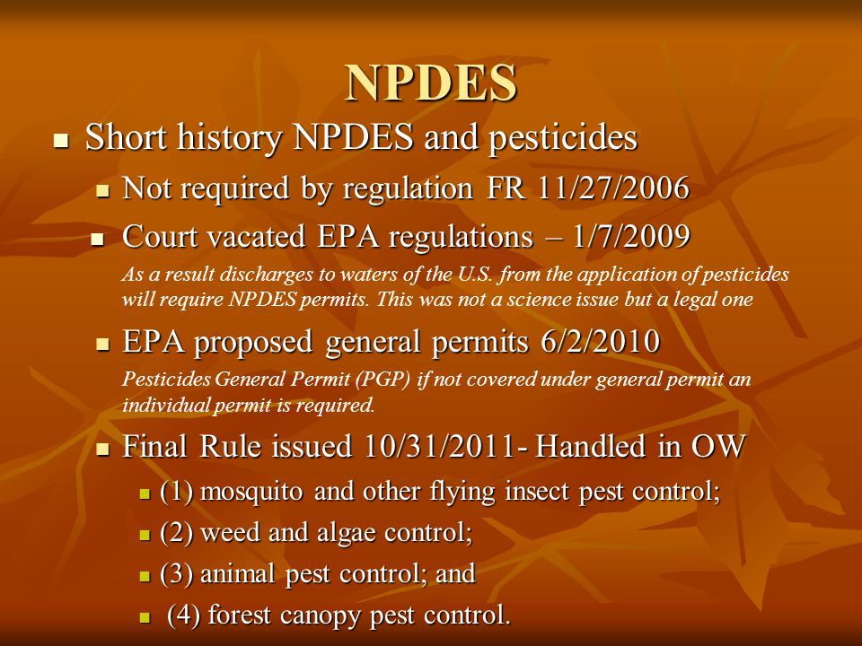 NPDES Short history NPDES and pesticides Short history NPDES and pesticides Not required by regulation FR 11/27/2006 Not required by regulation FR 11/27/2006 Court vacated EPA regulations – 1/7/2009 Court vacated EPA regulations – 1/7/2009 As a result discharges to waters of the U.S.