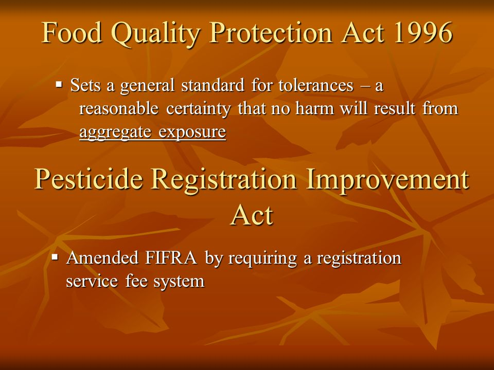 Food Quality Protection Act 1996  Sets a general standard for tolerances – a reasonable certainty that no harm will result from aggregate exposure Pesticide Registration Improvement Act  Amended FIFRA by requiring a registration service fee system