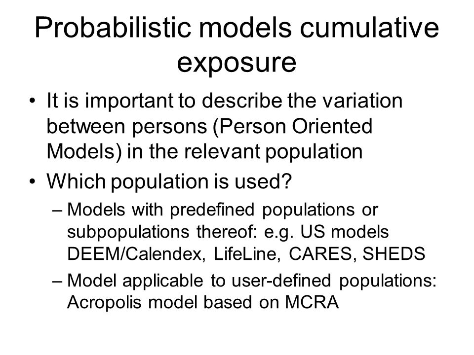 Probabilistic models cumulative exposure It is important to describe the variation between persons (Person Oriented Models) in the relevant population Which population is used.