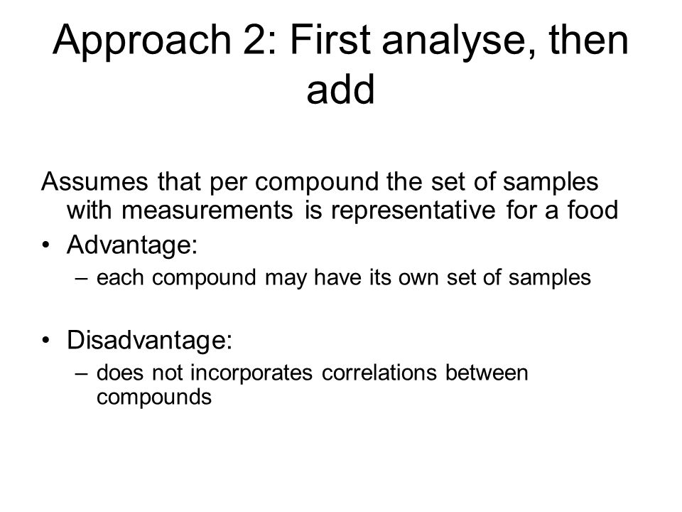 Approach 2: First analyse, then add Assumes that per compound the set of samples with measurements is representative for a food Advantage: –each compound may have its own set of samples Disadvantage: –does not incorporates correlations between compounds