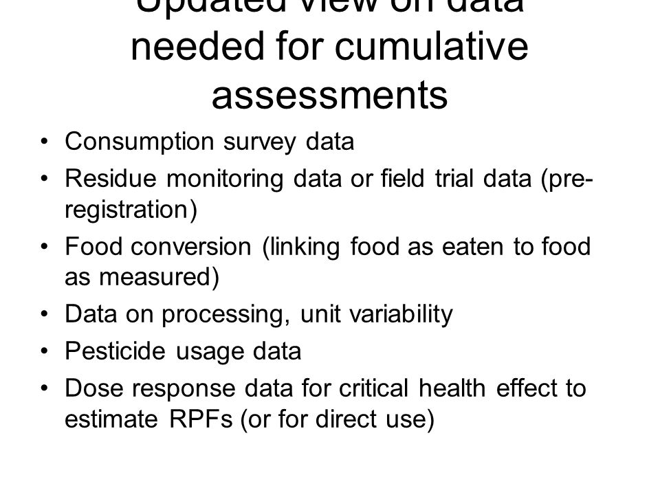 Updated view on data needed for cumulative assessments Consumption survey data Residue monitoring data or field trial data (pre- registration) Food conversion (linking food as eaten to food as measured) Data on processing, unit variability Pesticide usage data Dose response data for critical health effect to estimate RPFs (or for direct use)