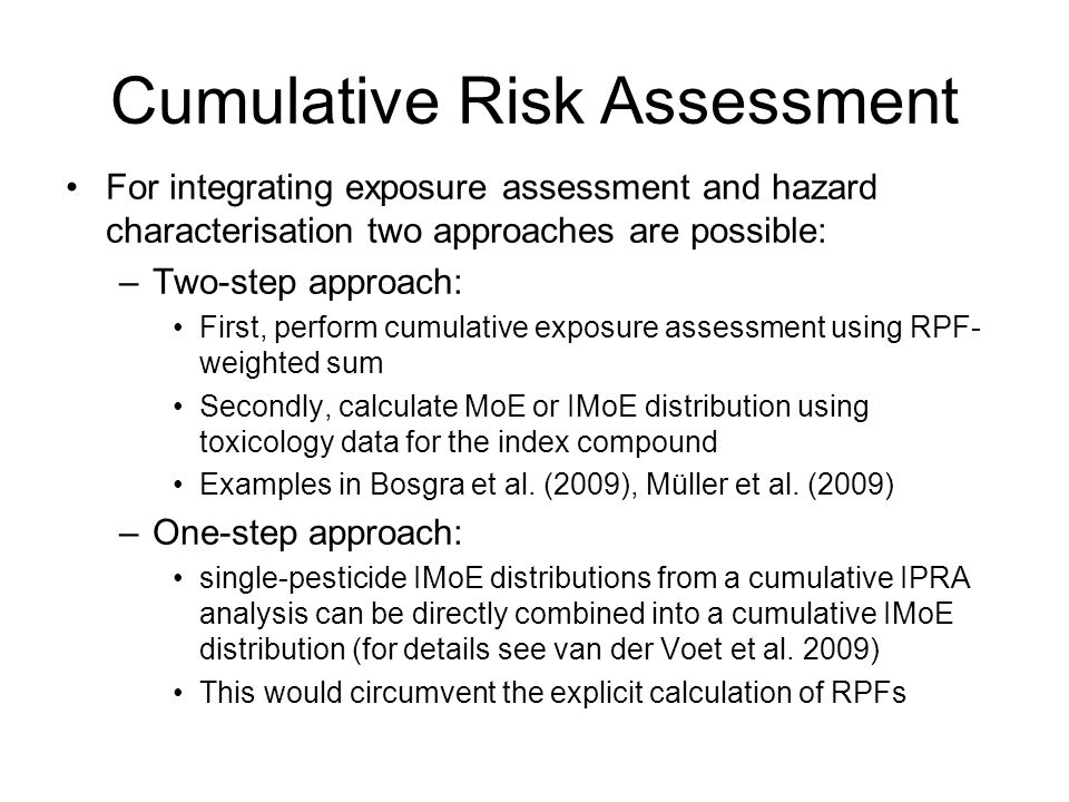 Cumulative Risk Assessment For integrating exposure assessment and hazard characterisation two approaches are possible: –Two-step approach: First, perform cumulative exposure assessment using RPF- weighted sum Secondly, calculate MoE or IMoE distribution using toxicology data for the index compound Examples in Bosgra et al.