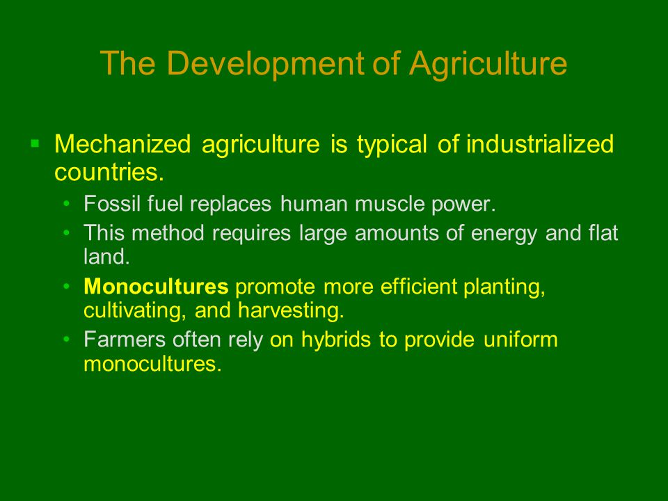 The Development of Agriculture  Mechanized agriculture is typical of industrialized countries. Fossil fuel replaces human muscle power. This method r