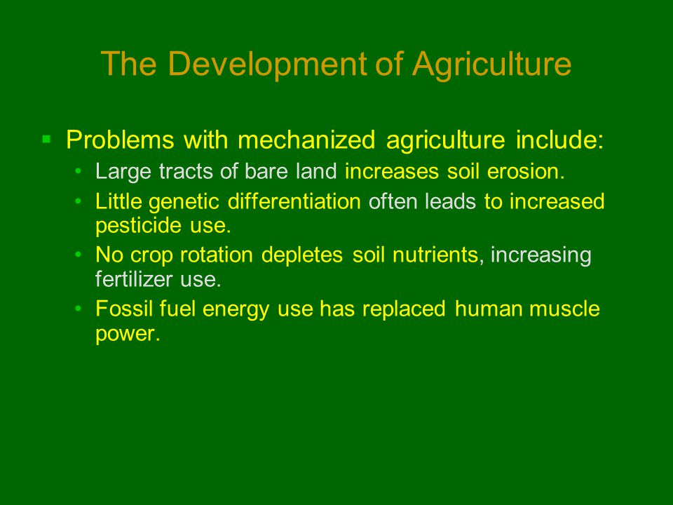 The Development of Agriculture  Problems with mechanized agriculture include: Large tracts of bare land increases soil erosion. Little genetic differ