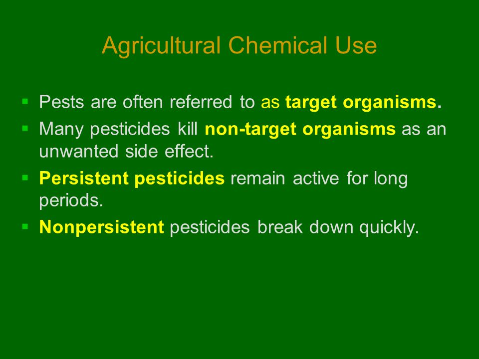 Agricultural Chemical Use  Pests are often referred to as target organisms.  Many pesticides kill non-target organisms as an unwanted side effect. 