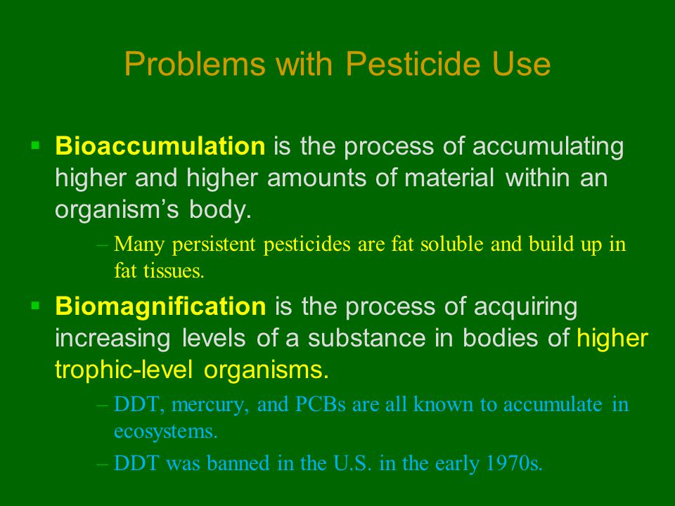 Problems with Pesticide Use  Bioaccumulation is the process of accumulating higher and higher amounts of material within an organism's body. –Many pe