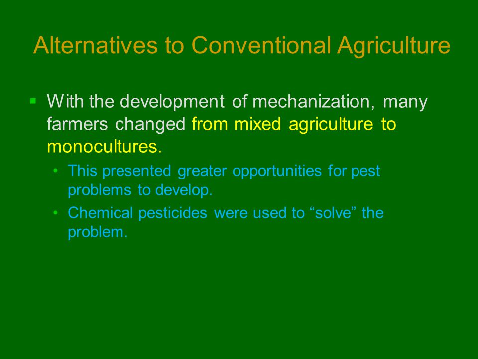 Alternatives to Conventional Agriculture  With the development of mechanization, many farmers changed from mixed agriculture to monocultures. This pr