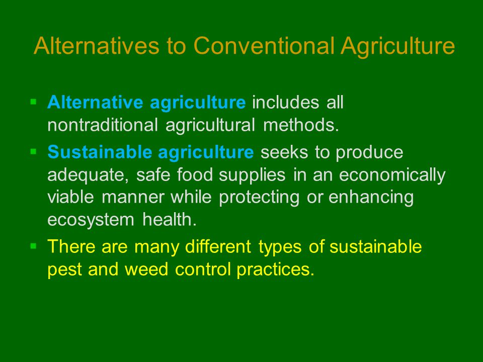 Alternatives to Conventional Agriculture  Alternative agriculture includes all nontraditional agricultural methods.  Sustainable agriculture seeks t