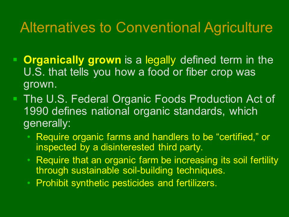 Alternatives to Conventional Agriculture  Organically grown is a legally defined term in the U.S. that tells you how a food or fiber crop was grown.