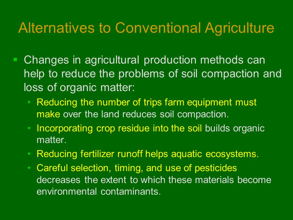 Alternatives to Conventional Agriculture  Changes in agricultural production methods can help to reduce the problems of soil compaction and loss of o