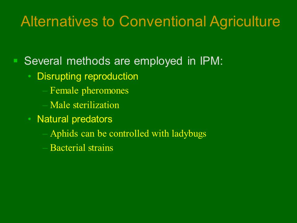 Alternatives to Conventional Agriculture  Several methods are employed in IPM: Disrupting reproduction –Female pheromones –Male sterilization Natural